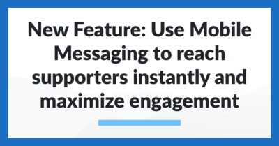 New Feature: Use Mobile Messaging to reach supporters instantly and maximize engagement